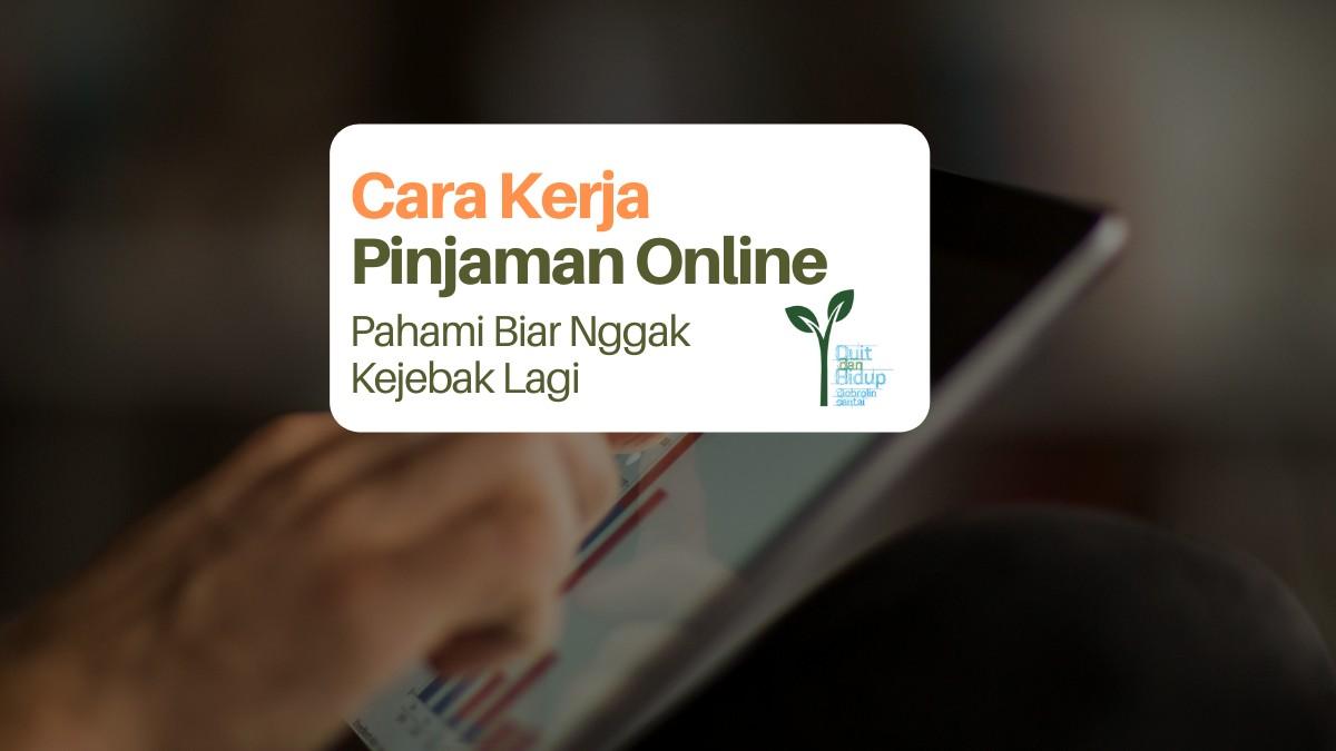 Cara Kerja Pinjaman Online: Pahami Biar Nggak Kejebak Lagi