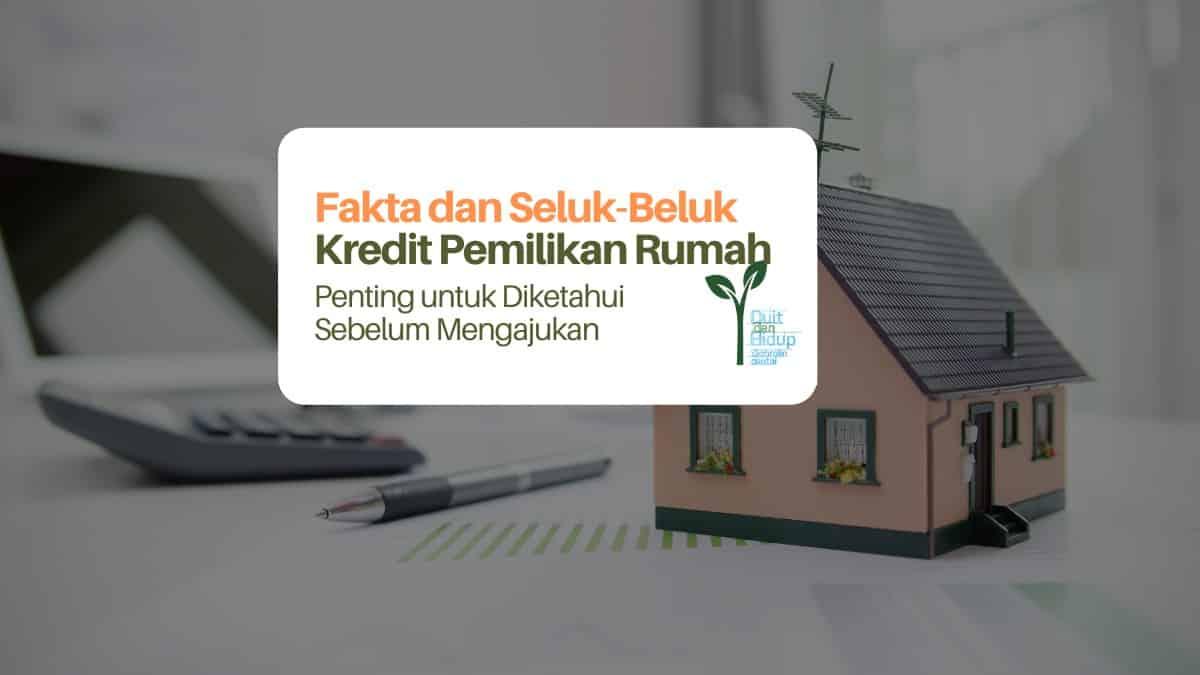 Fakta dan Seluk-Beluk Kredit Pemilikan Rumah yang Mesti Dipahami Sebelum Mengajukan